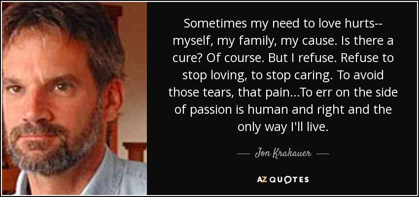Sometimes my need to love hurts-- myself, my family, my cause. Is there a cure? Of course. But I refuse. Refuse to stop loving, to stop caring. To avoid those tears, that pain...To err on the side of passion is human and right and the only way I'll live. - Jon Krakauer