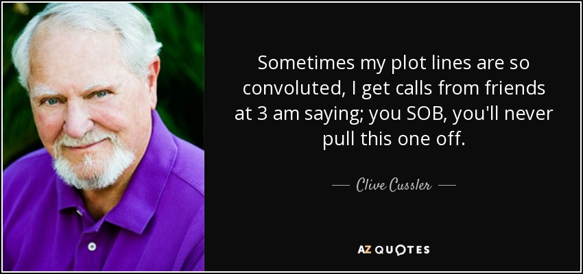 Sometimes my plot lines are so convoluted, I get calls from friends at 3 am saying; you SOB, you'll never pull this one off. - Clive Cussler