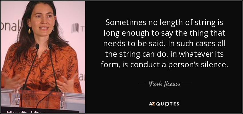 Sometimes no length of string is long enough to say the thing that needs to be said. In such cases all the string can do, in whatever its form, is conduct a person's silence. - Nicole Krauss