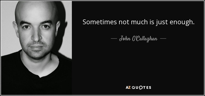 Sometimes not much is just enough. - John O'Callaghan