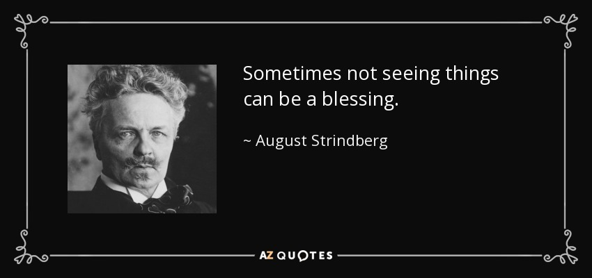 Sometimes not seeing things can be a blessing. - August Strindberg