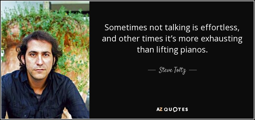 Sometimes not talking is effortless, and other times it's more exhausting than lifting pianos. - Steve Toltz