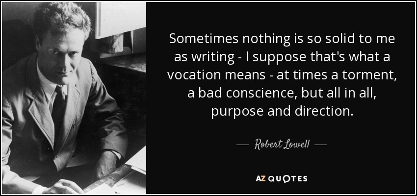Sometimes nothing is so solid to me as writing - I suppose that's what a vocation means - at times a torment, a bad conscience, but all in all, purpose and direction. - Robert Lowell