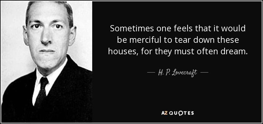 Sometimes one feels that it would be merciful to tear down these houses, for they must often dream. - H. P. Lovecraft