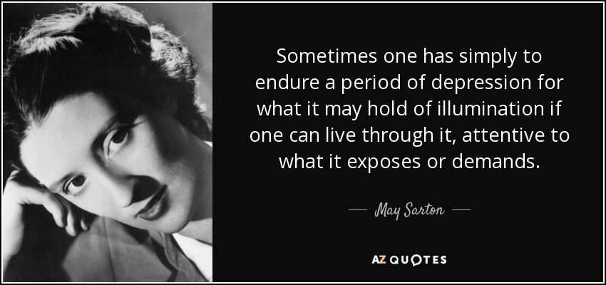 Sometimes one has simply to endure a period of depression for what it may hold of illumination if one can live through it, attentive to what it exposes or demands. - May Sarton