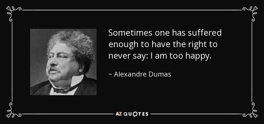 Sometimes one has suffered enough to have the right to never say: I am too happy. - Alexandre Dumas