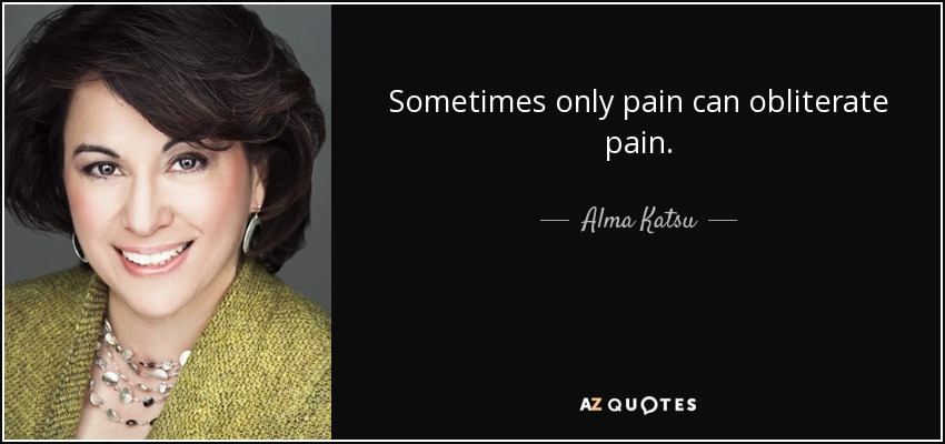 Sometimes only pain can obliterate pain. - Alma Katsu