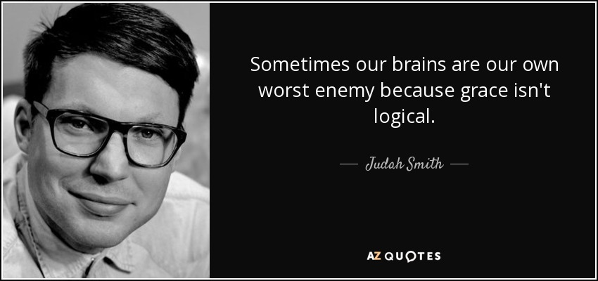 Sometimes our brains are our own worst enemy because grace isn't logical. - Judah Smith