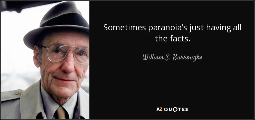 Sometimes paranoia's just having all the facts. - William S. Burroughs