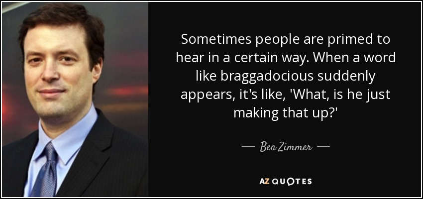 Sometimes people are primed to hear in a certain way. When a word like braggadocious suddenly appears, it's like, 'What, is he just making that up?' - Ben Zimmer