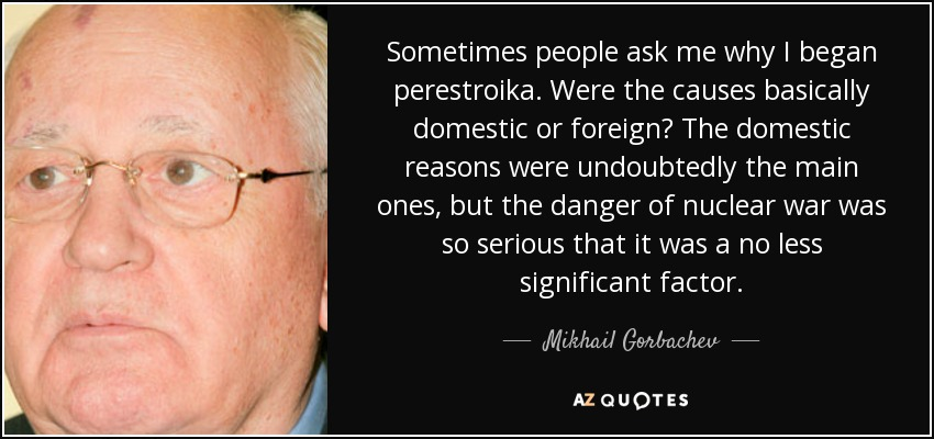 Sometimes people ask me why I began perestroika. Were the causes basically domestic or foreign? The domestic reasons were undoubtedly the main ones, but the danger of nuclear war was so serious that it was a no less significant factor. - Mikhail Gorbachev