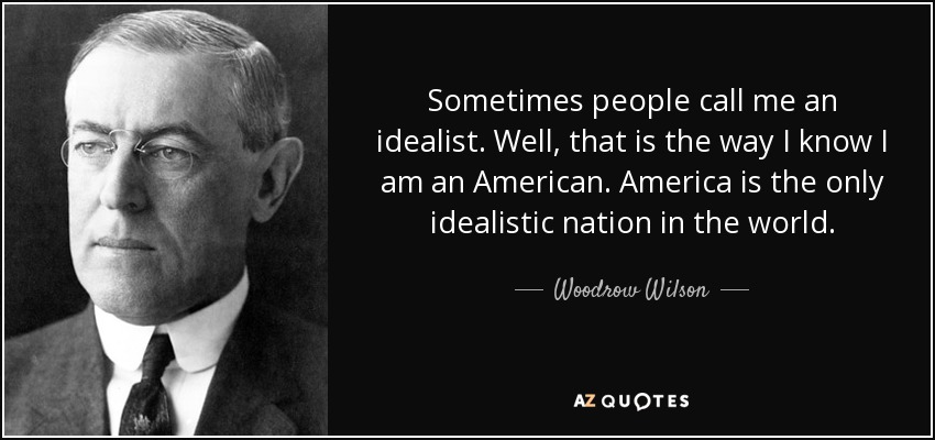 Sometimes people call me an idealist. Well, that is the way I know I am an American. America is the only idealistic nation in the world. - Woodrow Wilson