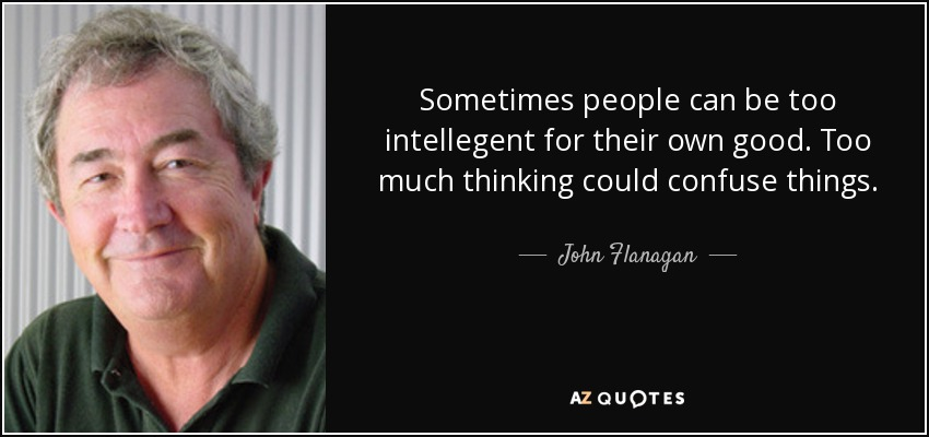 Sometimes people can be too intellegent for their own good. Too much thinking could confuse things. - John Flanagan
