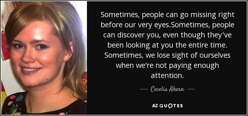 Sometimes, people can go missing right before our very eyes.Sometimes, people can discover you, even though they've been looking at you the entire time. Sometimes, we lose sight of ourselves when we're not paying enough attention. - Cecelia Ahern