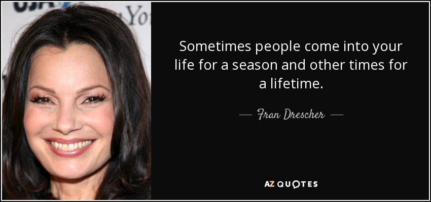 Fran Drescher Quote Sometimes People Come Into Your Life For A