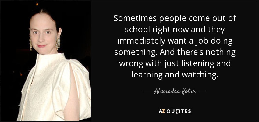 Sometimes people come out of school right now and they immediately want a job doing something. And there's nothing wrong with just listening and learning and watching. - Alexandra Kotur