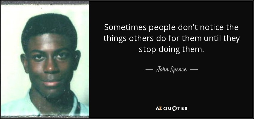 John Spence Quote Sometimes People Dont Notice The Things Others