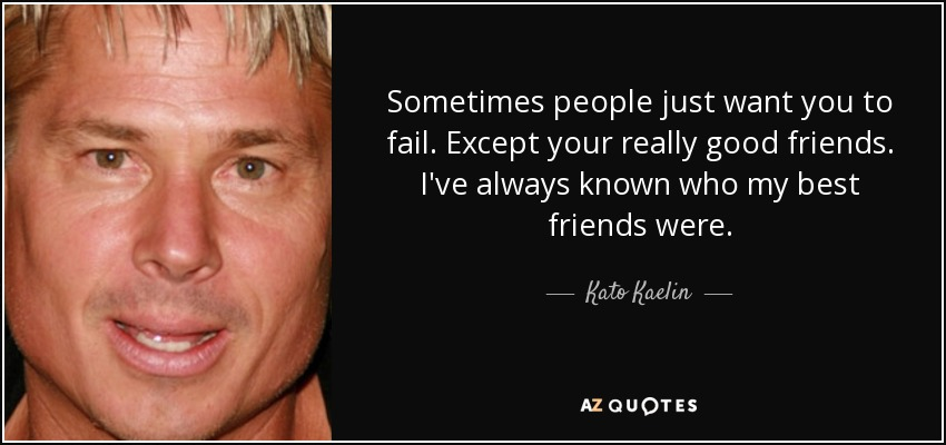 Sometimes people just want you to fail. Except your really good friends. I've always known who my best friends were. - Kato Kaelin