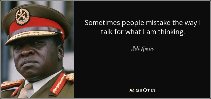 Sometimes people mistake the way I talk for what I am thinking. - Idi Amin