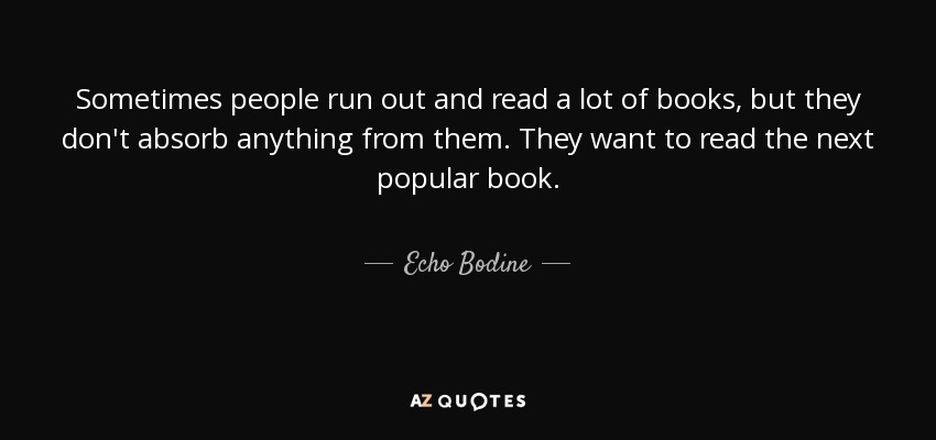 Sometimes people run out and read a lot of books, but they don't absorb anything from them. They want to read the next popular book. - Echo Bodine