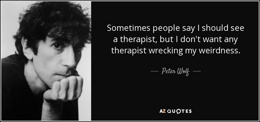 Sometimes people say I should see a therapist, but I don't want any therapist wrecking my weirdness. - Peter Wolf