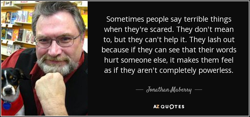 Sometimes people say terrible things when they're scared. They don't mean to, but they can't help it. They lash out because if they can see that their words hurt someone else, it makes them feel as if they aren't completely powerless. - Jonathan Maberry