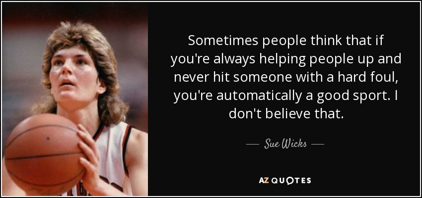 Sometimes people think that if you're always helping people up and never hit someone with a hard foul, you're automatically a good sport. I don't believe that. - Sue Wicks