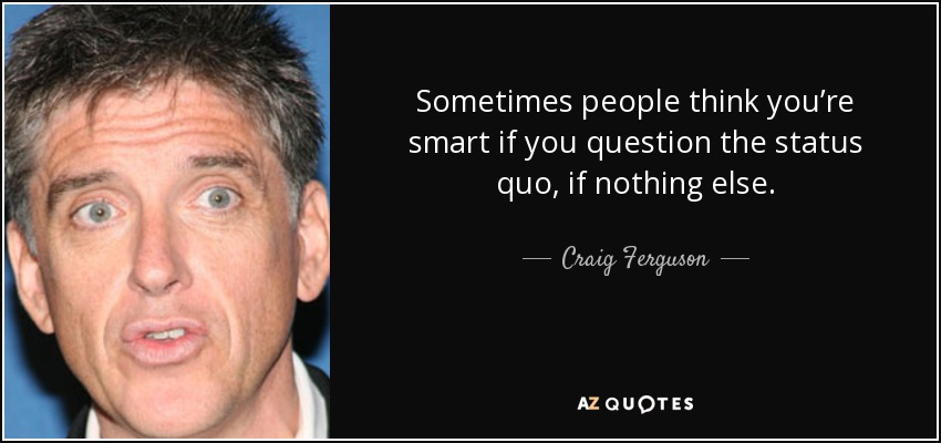 Sometimes people think you're smart if you question the status quo, if nothing else. - Craig Ferguson