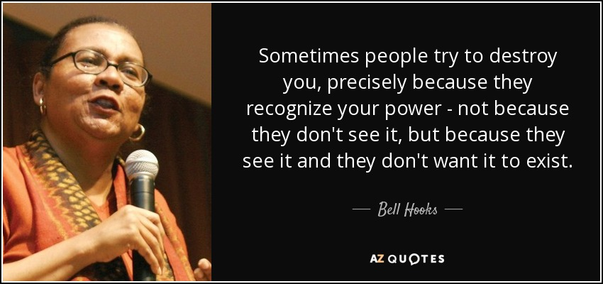 Sometimes people try to destroy you, precisely because they recognize your power - not because they don't see it, but because they see it and they don't want it to exist. - Bell Hooks