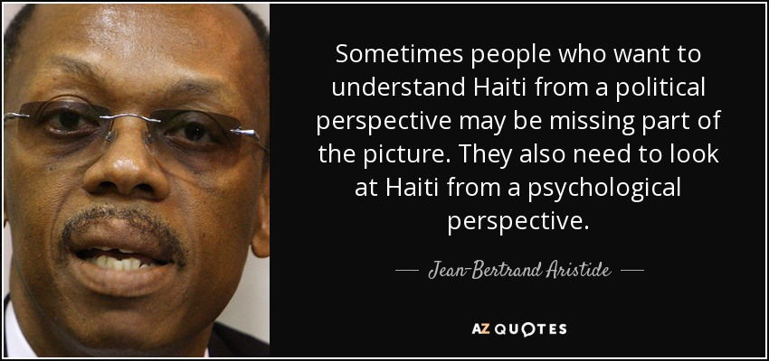 Sometimes people who want to understand Haiti from a political perspective may be missing part of the picture. They also need to look at Haiti from a psychological perspective. - Jean-Bertrand Aristide