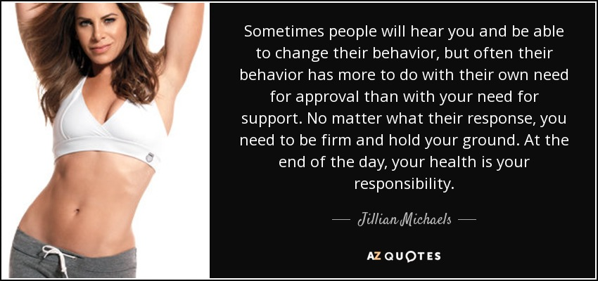 Sometimes people will hear you and be able to change their behavior, but often their behavior has more to do with their own need for approval than with your need for support. No matter what their response, you need to be firm and hold your ground. At the end of the day, your health is your responsibility. - Jillian Michaels