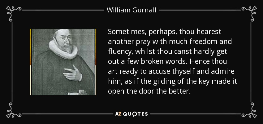Sometimes, perhaps, thou hearest another pray with much freedom and fluency, whilst thou canst hardly get out a few broken words. Hence thou art ready to accuse thyself and admire him, as if the gilding of the key made it open the door the better. - William Gurnall