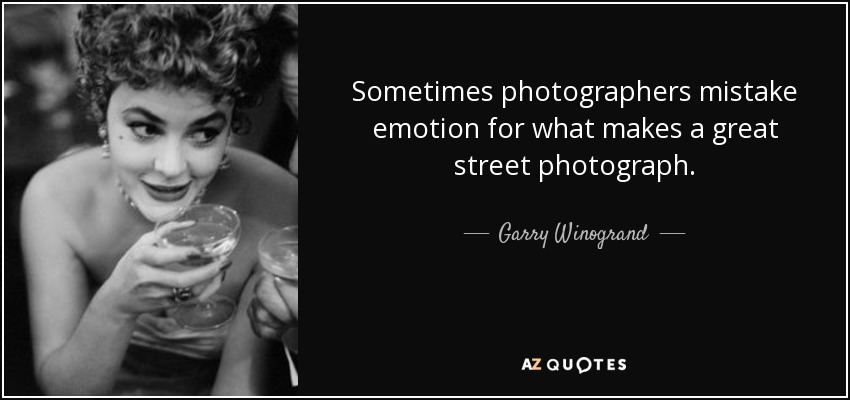 Sometimes photographers mistake emotion for what makes a great street photograph. - Garry Winogrand