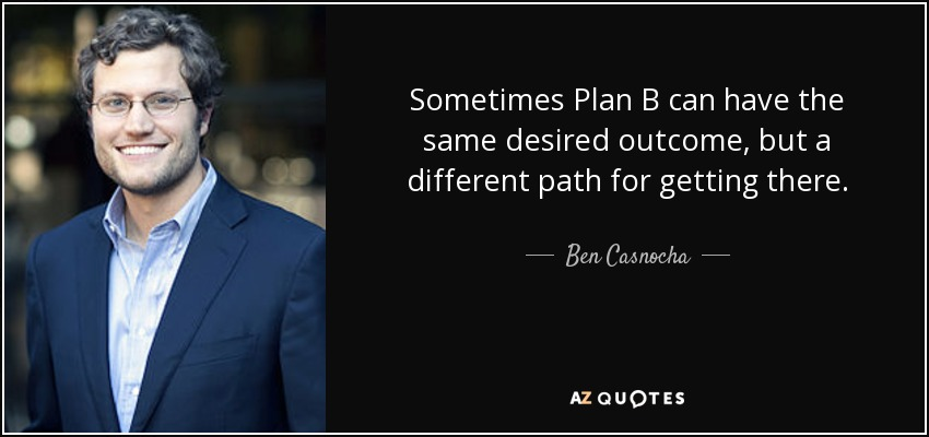Sometimes Plan B can have the same desired outcome, but a different path for getting there. - Ben Casnocha