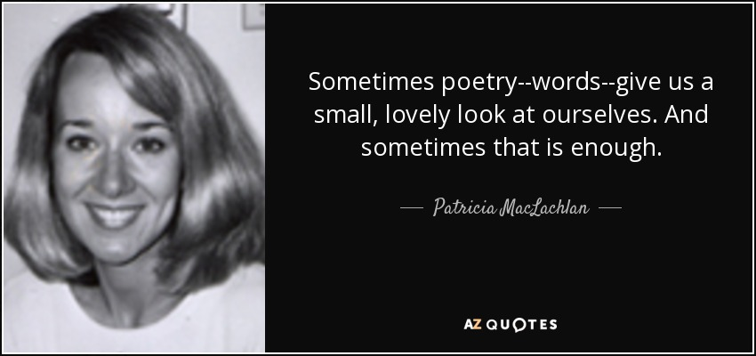Sometimes poetry--words--give us a small, lovely look at ourselves. And sometimes that is enough. - Patricia MacLachlan