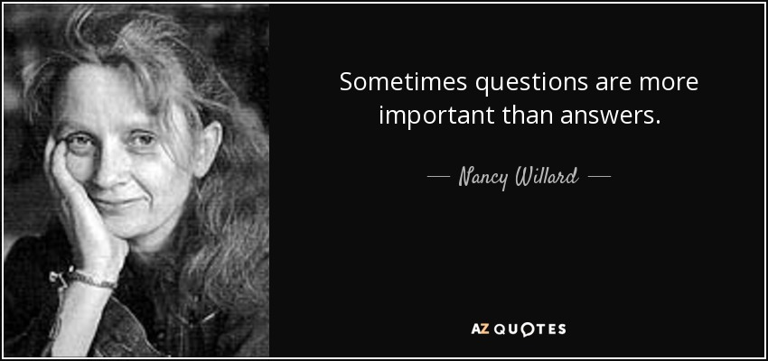 Sometimes questions are more important than answers. - Nancy Willard