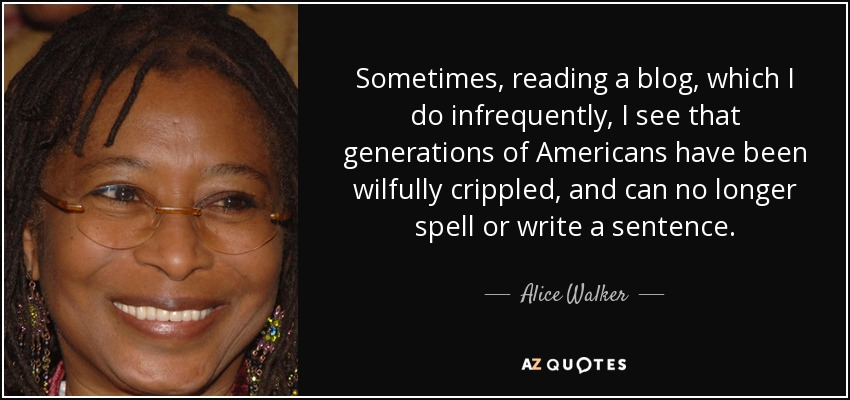 Sometimes, reading a blog, which I do infrequently, I see that generations of Americans have been wilfully crippled, and can no longer spell or write a sentence. - Alice Walker