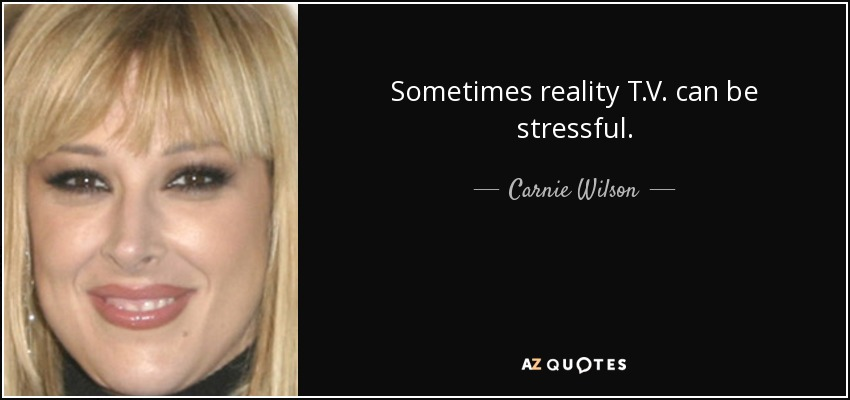 Sometimes reality T.V. can be stressful. - Carnie Wilson