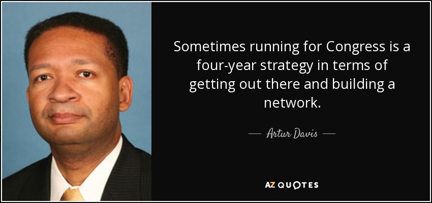 Sometimes running for Congress is a four-year strategy in terms of getting out there and building a network. - Artur Davis