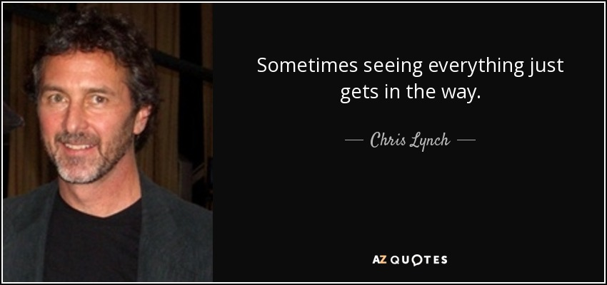 Sometimes seeing everything just gets in the way. - Chris Lynch