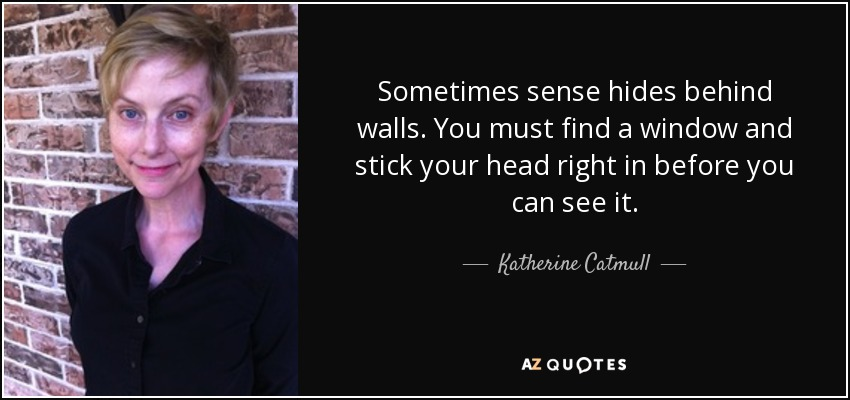 Sometimes sense hides behind walls. You must find a window and stick your head right in before you can see it. - Katherine Catmull