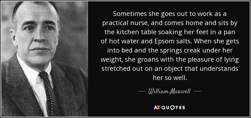 Sometimes she goes out to work as a practical nurse, and comes home and sits by the kitchen table soaking her feet in a pan of hot water and Epsom salts. When she gets into bed and the springs creak under her weight, she groans with the pleasure of lying stretched out on an object that understands her so well. - William Maxwell