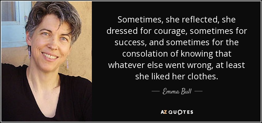 Sometimes, she reflected, she dressed for courage, sometimes for success, and sometimes for the consolation of knowing that whatever else went wrong, at least she liked her clothes. - Emma Bull