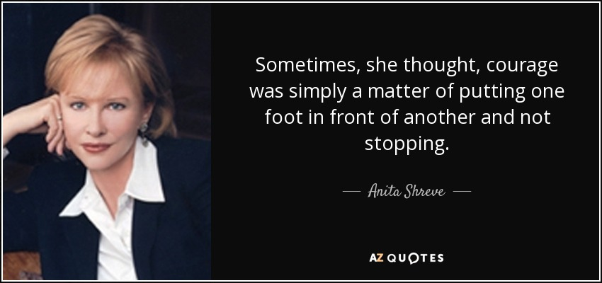 Sometimes, she thought, courage was simply a matter of putting one foot in front of another and not stopping. - Anita Shreve