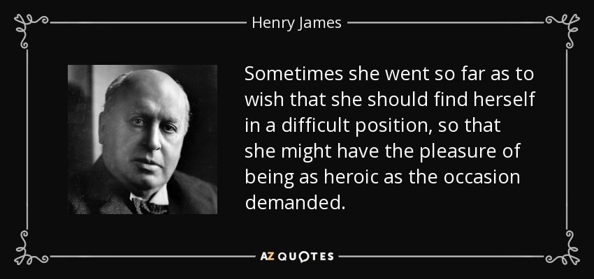 Sometimes she went so far as to wish that she should find herself in a difficult position, so that she might have the pleasure of being as heroic as the occasion demanded. - Henry James