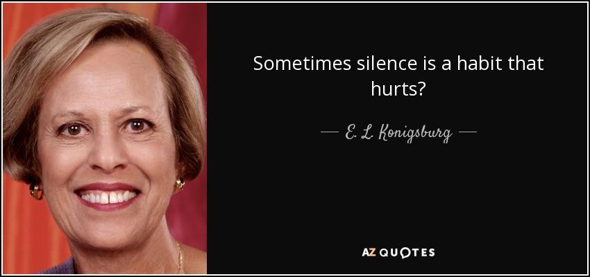 Sometimes silence is a habit that hurts? - E. L. Konigsburg