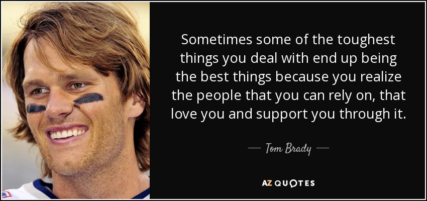Tom Brady Quote: Sometimes Some Of The Toughest Things You