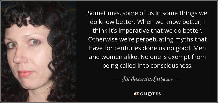 Sometimes, some of us in some things we do know better. When we know better, I think it's imperative that we do better. Otherwise we're perpetuating myths that have for centuries done us no good. Men and women alike. No one is exempt from being called into consciousness. - Jill Alexander Essbaum