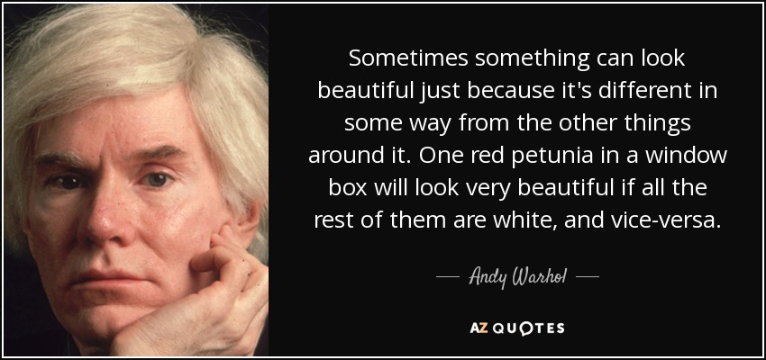 Sometimes something can look beautiful just because it's different in some way from the other things around it. One red petunia in a window box will look very beautiful if all the rest of them are white, and vice-versa. - Andy Warhol