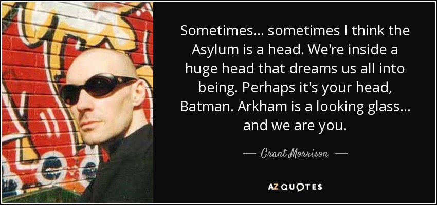 Sometimes... sometimes I think the Asylum is a head. We're inside a huge head that dreams us all into being. Perhaps it's your head, Batman. Arkham is a looking glass... and we are you. - Grant Morrison